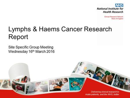 Delivering clinical research to make patients, and the NHS, better Lymphs & Haems Cancer Research Report Site Specific Group Meeting Wednesday 16 th March.