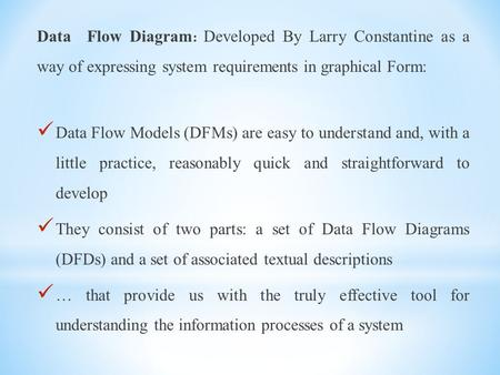 Data Flow Diagram : Developed By Larry Constantine as a way of expressing system requirements in graphical Form: Data Flow Models (DFMs) are easy to understand.