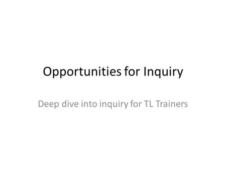 Opportunities for Inquiry Deep dive into inquiry for TL Trainers.