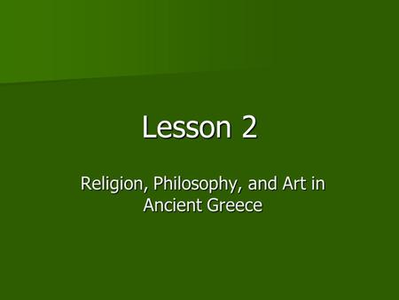 Lesson 2 Religion, Philosophy, and Art in Ancient Greece.