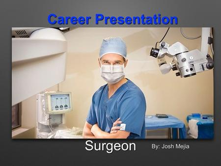 Career Presentation Surgeon By: Josh Mejia. Skills Needed: Surgeons need many skills to be able to do their job right. They need skills like: -Great concentration.