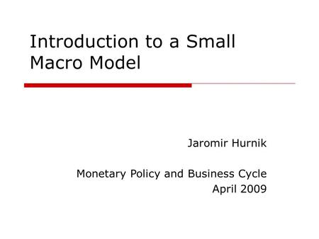 Introduction to a Small Macro Model Jaromir Hurnik Monetary Policy and Business Cycle April 2009.