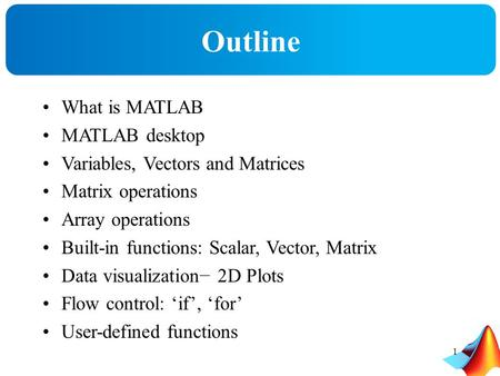 Outline What is MATLAB MATLAB desktop Variables, Vectors and Matrices Matrix operations Array operations Built-in functions: Scalar, Vector, Matrix Data.