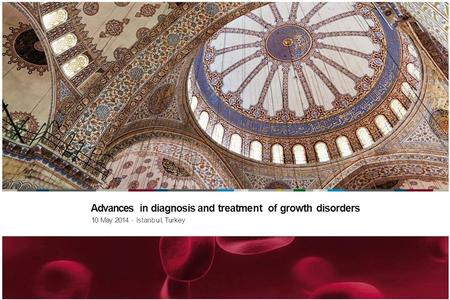 Advances in diagnosis and treatment of growth disorders 10 May 2014 - Istanb ul,Turkey.