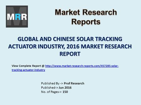 GLOBAL AND CHINESE SOLAR TRACKING ACTUATOR INDUSTRY, 2016 MARKET RESEARCH REPORT Published By -> Prof Research Published-> Jun 2016 No. of Pages-> 150.