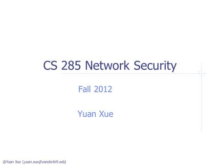 @Yuan Xue CS 285 Network Security Fall 2012 Yuan Xue.