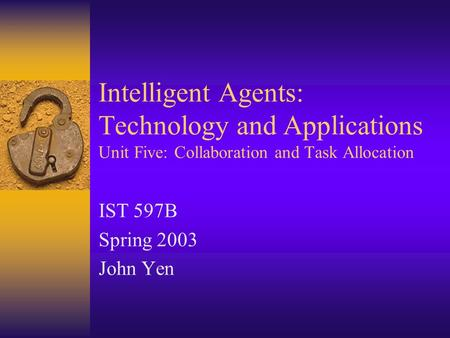 Intelligent Agents: Technology and Applications Unit Five: Collaboration and Task Allocation IST 597B Spring 2003 John Yen.