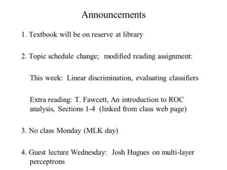 Announcements 1. Textbook will be on reserve at library 2. Topic schedule change; modified reading assignment: This week: Linear discrimination, evaluating.