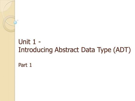 Unit 1 - Introducing Abstract Data Type (ADT) Part 1.