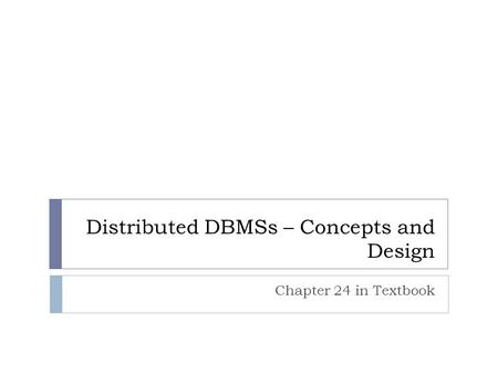 Distributed DBMSs – Concepts and Design Chapter 24 in Textbook.