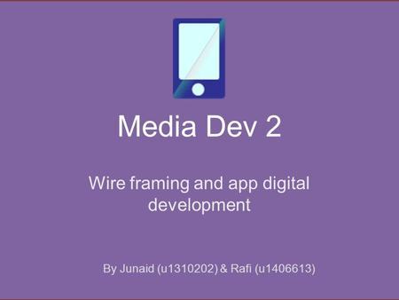 Media Dev 2 Wire framing and app digital development By Junaid (u1310202) & Rafi (u1406613)