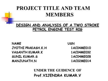 PROJECT TITLE AND TEAM MEMBERS DESIGN AND ANALYSIS OF A TWO STROKE PETROL ENGINE TEST RIG NAME USN JYOTHI PRAKASH.K.H 1AC04ME010 VASANTH KUMAR.K 1AC04ME032.