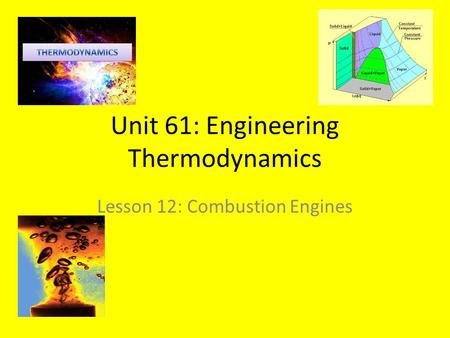 Unit 61: Engineering Thermodynamics Lesson 12: Combustion Engines.