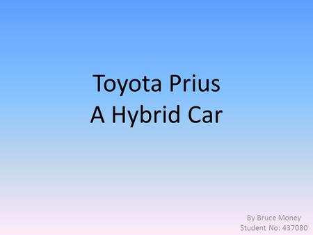 Toyota Prius A Hybrid Car By Bruce Money Student No: 437080.