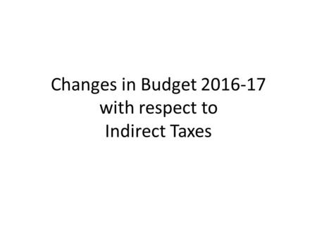 Changes in Budget 2016-17 with respect to Indirect Taxes.