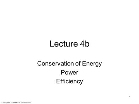 Copyright © 2009 Pearson Education, Inc. Lecture 4b Conservation of Energy Power Efficiency 1.