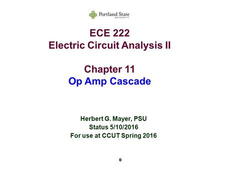 0 ECE 222 Electric Circuit Analysis II Chapter 11 Op Amp Cascade Herbert G. Mayer, PSU Status 5/10/2016 For use at CCUT Spring 2016.