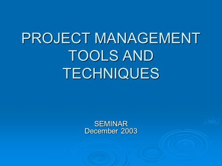 PROJECT MANAGEMENT TOOLS AND TECHNIQUES SEMINAR December 2003.