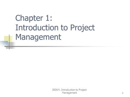 303KM, Introduction to Project Management1 Chapter 1: Introduction to Project Management.