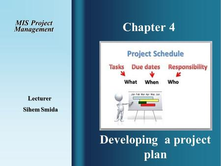 Chapter 4 MIS Project Management Lecturer Sihem Smida Sihem Smida Developing a project plan.