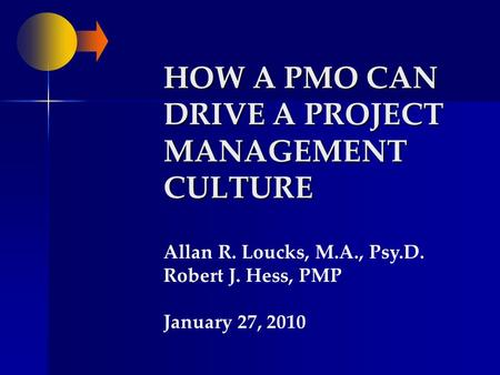 HOW A PMO CAN DRIVE A PROJECT MANAGEMENT CULTURE Allan R. Loucks, M.A., Psy.D. Robert J. Hess, PMP January 27, 2010.