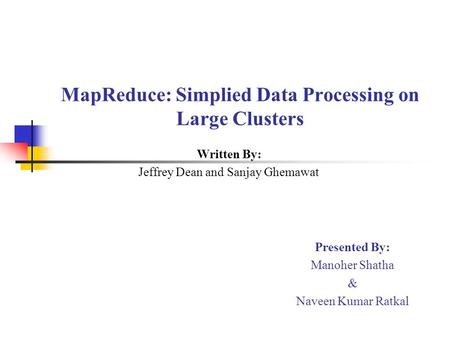 MapReduce: Simplied Data Processing on Large Clusters Written By: Jeffrey Dean and Sanjay Ghemawat Presented By: Manoher Shatha & Naveen Kumar Ratkal.