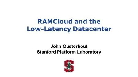 RAMCloud and the Low-Latency Datacenter John Ousterhout Stanford Platform Laboratory.