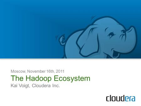 Moscow, November 16th, 2011 The Hadoop Ecosystem Kai Voigt, Cloudera Inc.