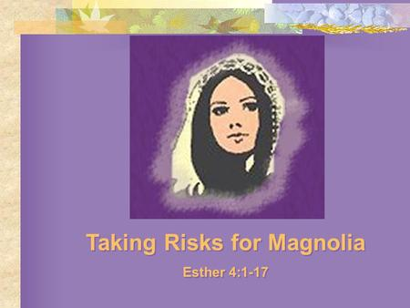 Taking Risks for Magnolia Esther 4:1-17 Taking Risks for Magnolia Esther 4:1-17.