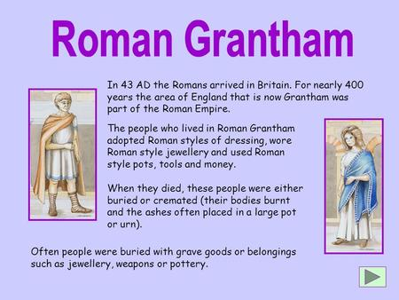 In 43 AD the Romans arrived in Britain. For nearly 400 years the area of England that is now Grantham was part of the Roman Empire. Often people were buried.