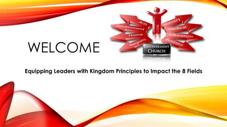 WELCOME Equipping Leaders with Kingdom Principles to Impact the 8 Fields.