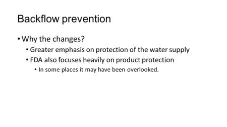 Backflow prevention Why the changes? Greater emphasis on protection of the water supply FDA also focuses heavily on product protection In some places it.