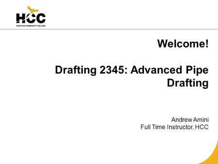 Welcome! Drafting 2345: Advanced Pipe Drafting Andrew Amini Full Time Instructor, HCC.