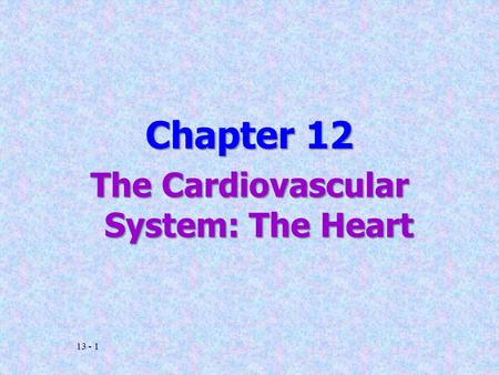 13 - 1 Chapter 12 The Cardiovascular System: The Heart.