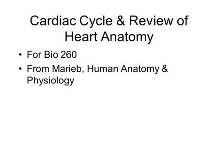 Cardiac Cycle & Review of Heart Anatomy For Bio 260 From Marieb, Human Anatomy & Physiology.