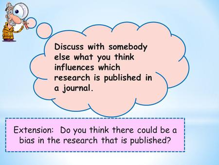 Extension: Do you think there could be a bias in the research that is published? Discuss with somebody else what you think influences which research is.