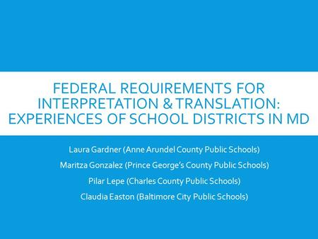 FEDERAL REQUIREMENTS FOR INTERPRETATION & TRANSLATION: EXPERIENCES OF SCHOOL DISTRICTS IN MD Laura Gardner (Anne Arundel County Public Schools) Maritza.