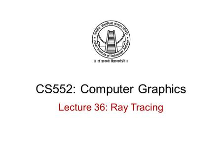 CS552: Computer Graphics Lecture 36: Ray Tracing.