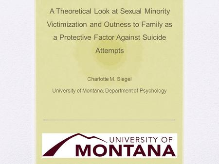 A Theoretical Look at Sexual Minority Victimization and Outness to Family as a Protective Factor Against Suicide Attempts Charlotte M. Siegel University.