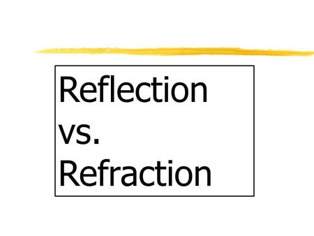 Reflection vs. Refraction Refraction zRefraction of Light: Bend or change direction z1. As light rays enter a new medium the cause light to bend z2.
