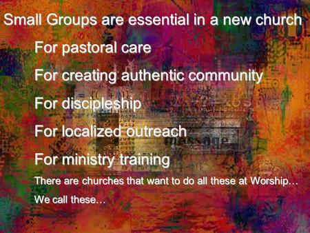 Small Groups are essential in a new church For pastoral care For creating authentic community For discipleship For localized outreach For ministry training.