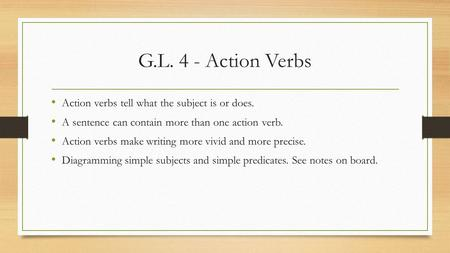 G.L. 4 - Action Verbs Action verbs tell what the subject is or does. A sentence can contain more than one action verb. Action verbs make writing more vivid.