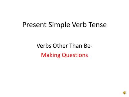 Present Simple Verb Tense Verbs Other Than Be- Making Questions.
