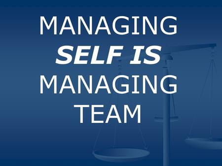 MANAGING SELF IS MANAGING TEAM. KEY POINT MANAGE SELF FIRST When we focus on management of self we are in the strongest position to manage or contribute.