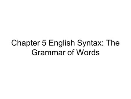 Chapter 5 English Syntax: The Grammar of Words. What is syntax? the study of the structures of sentences combining words to create 'all & only' 'well-formed'