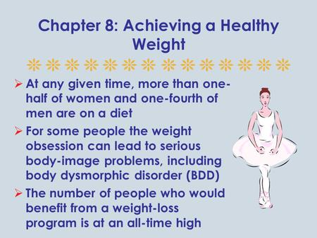 Chapter 8: Achieving a Healthy Weight  At any given time, more than one- half of women and one-fourth of men are on a diet  For some people the weight.