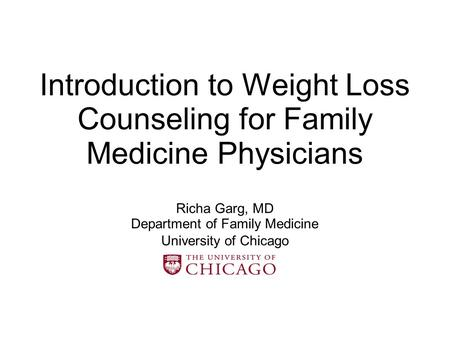 Introduction to Weight Loss Counseling for Family Medicine Physicians Richa Garg, MD Department of Family Medicine University of Chicago.