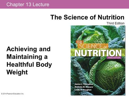Chapter 13 Lecture The Science of Nutrition Third Edition © 2014 Pearson Education, Inc. Achieving and Maintaining a Healthful Body Weight.