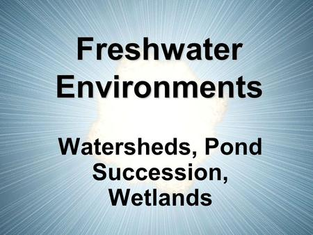 Freshwater Environments Watersheds, Pond Succession, Wetlands.