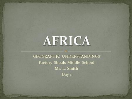 GEOGRAPHIC UNDERSTANDINGS Factory Shoals Middle School Mr. L. Smith Day 1.